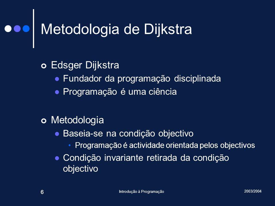 2003/2004 Introdução à Programação 6 Metodologia de Dijkstra Edsger Dijkstra Fundador da programação disciplinada Programação é uma ciência Metodologi