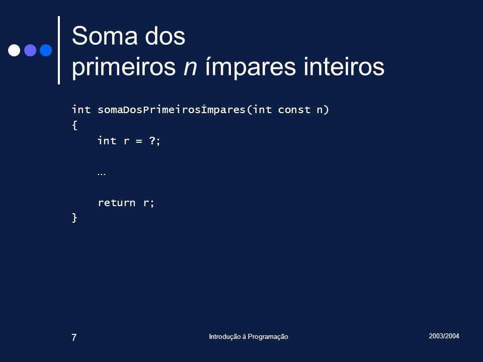 2003/2004 Introdução à Programação 7 Soma dos primeiros n ímpares inteiros int somaDosPrimeirosÍmpares(int const n) { int r = ? ;... return r; }