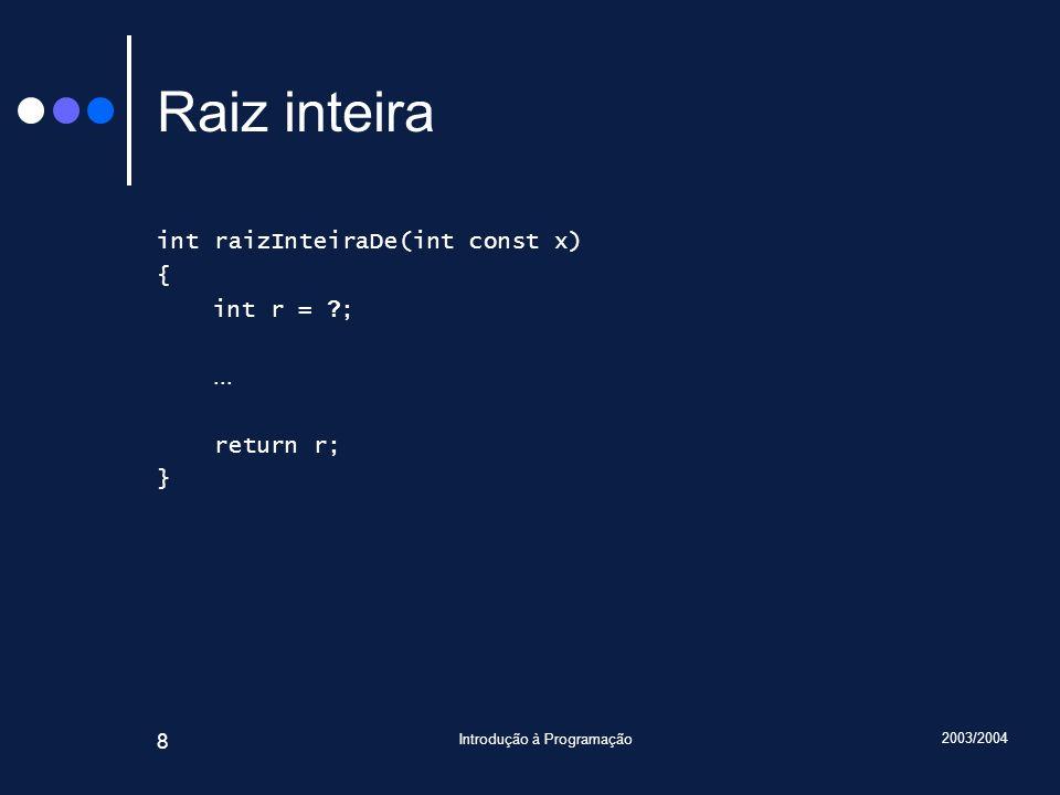 2003/2004 Introdução à Programação 8 Raiz inteira int raizInteiraDe(int const x) { int r = ? ;... return r; }