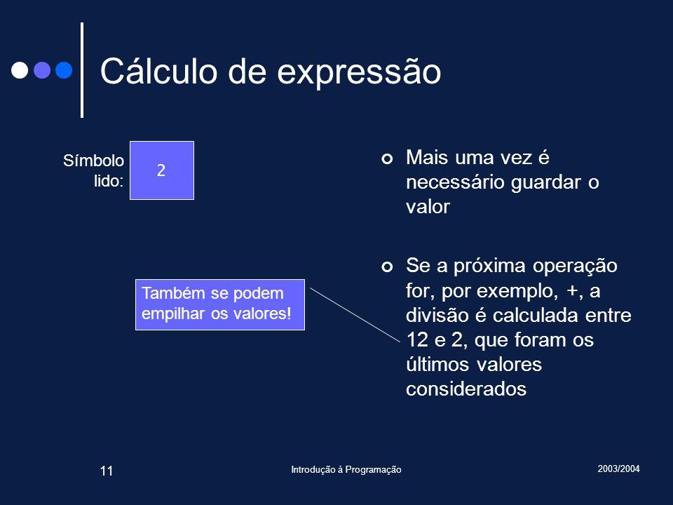 2003/2004 Introdução à Programação 11 Cálculo de expressão Mais uma vez é necessário guardar o valor Se a próxima operação for, por exemplo, +, a divi