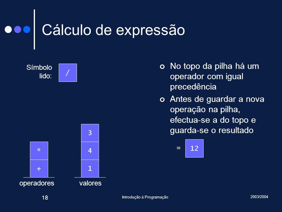 2003/2004 Introdução à Programação 18 valoresoperadores Cálculo de expressão No topo da pilha há um operador com igual precedência Antes de guardar a