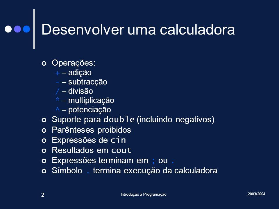 2003/2004 Introdução à Programação 2 Desenvolver uma calculadora Operações: + – adição - – subtracção / – divisão * – multiplicação ^ – potenciação Su