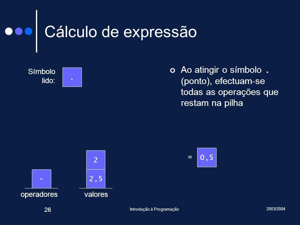 2003/2004 Introdução à Programação 26 valoresoperadores Cálculo de expressão Ao atingir o símbolo. (ponto), efectuam-se todas as operações que restam