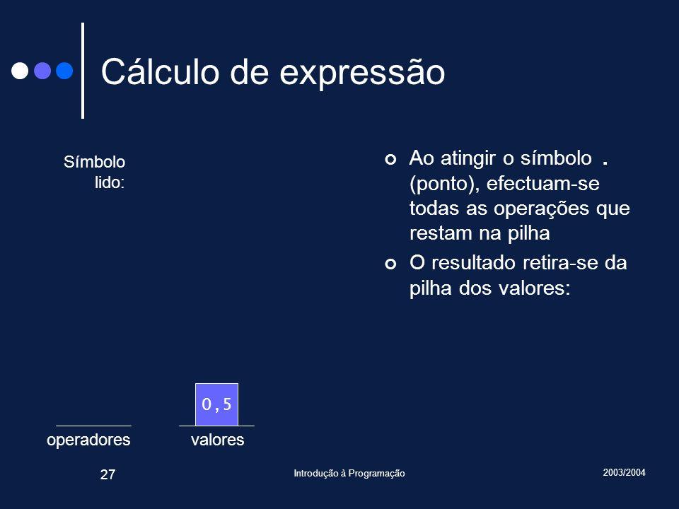 2003/2004 Introdução à Programação 27 valoresoperadores Cálculo de expressão Ao atingir o símbolo. (ponto), efectuam-se todas as operações que restam