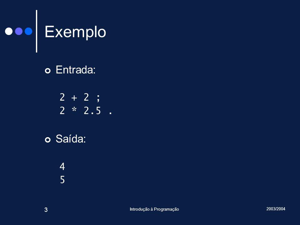 2003/2004 Introdução à Programação 3 Exemplo Entrada: 2 + 2 ; 2 * 2.5. Saída: 4 5
