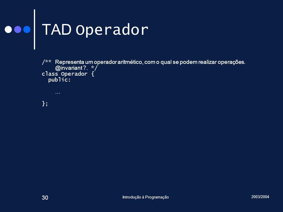 2003/2004 Introdução à Programação 30 TAD Operador /** Representa um operador aritmético, com o qual se podem realizar operações. @invariant ?. */ cla