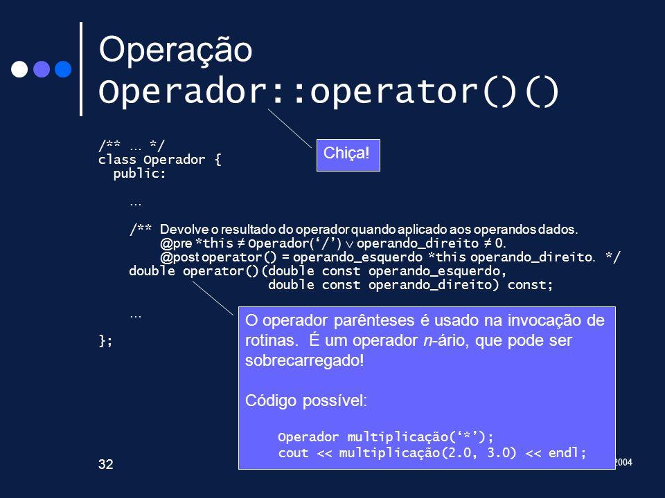 2003/2004 Introdução à Programação 32 Operação Operador::operator()() /** … */ class Operador { public: … /** Devolve o resultado do operador quando a