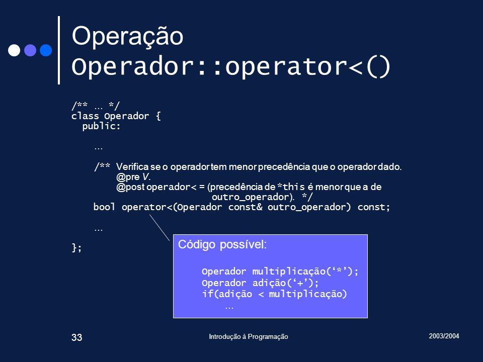 2003/2004 Introdução à Programação 33 Operação Operador::operator<() /** … */ class Operador { public: … /** Verifica se o operador tem menor precedên