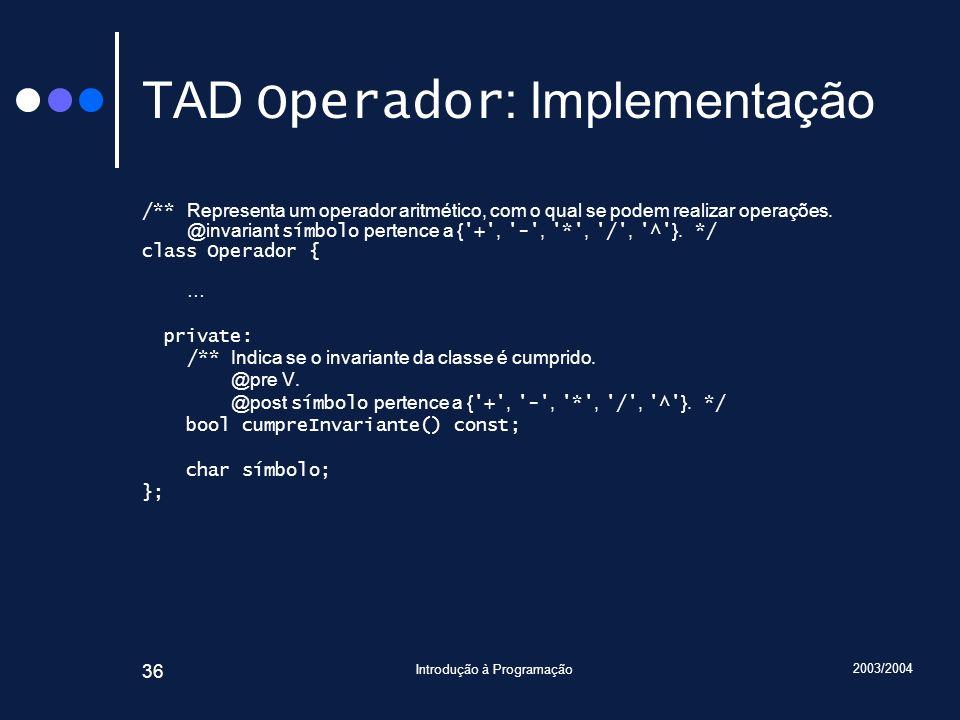 2003/2004 Introdução à Programação 36 TAD Operador : Implementação /** Representa um operador aritmético, com o qual se podem realizar operações. @inv