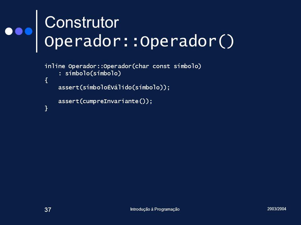 2003/2004 Introdução à Programação 37 Construtor Operador::Operador() inline Operador::Operador(char const símbolo) : símbolo(símbolo) { assert(símbol