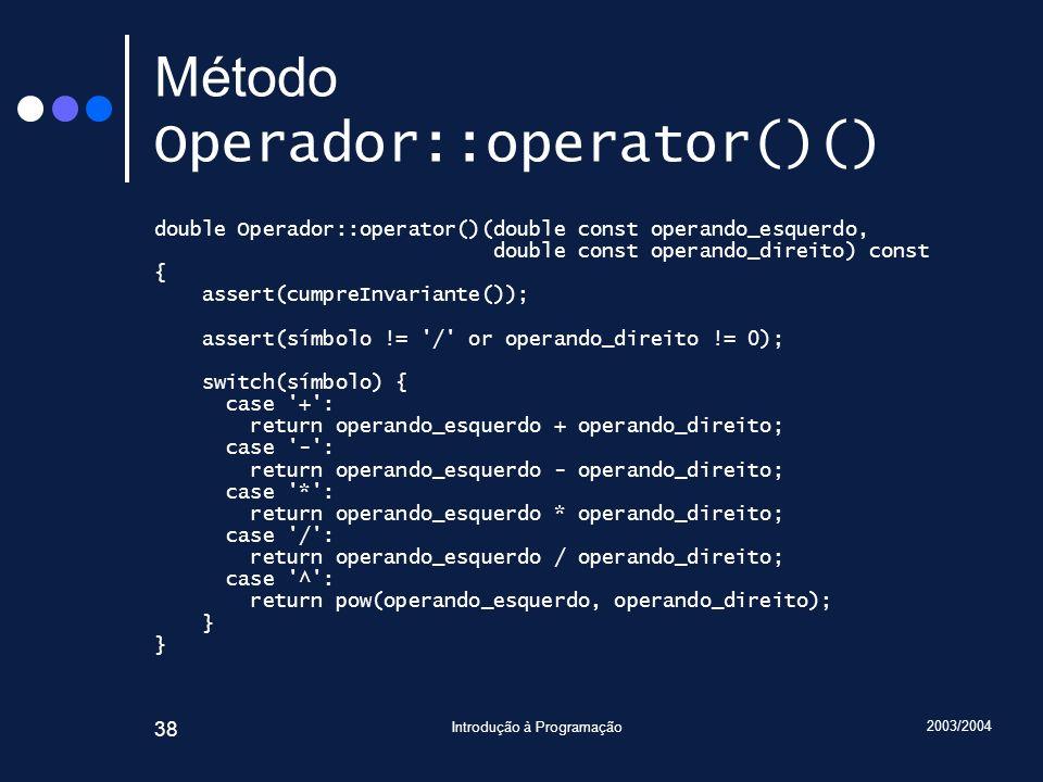 2003/2004 Introdução à Programação 38 Método Operador::operator()() double Operador::operator()(double const operando_esquerdo, double const operando_