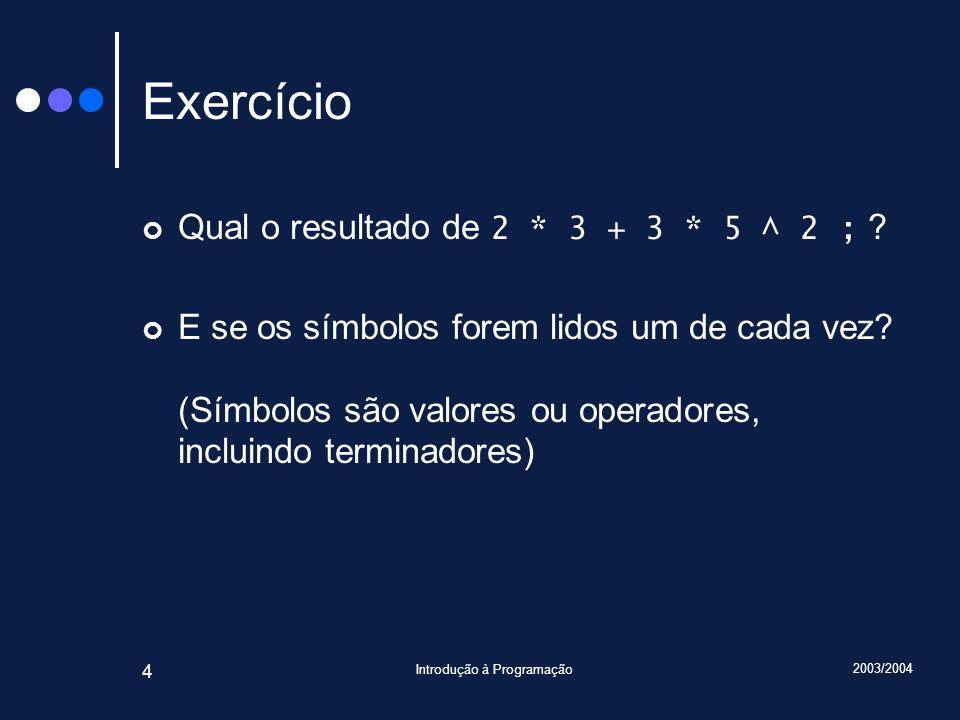 2003/2004 Introdução à Programação 4 Exercício Qual o resultado de 2 * 3 + 3 * 5 ^ 2 ; ? E se os símbolos forem lidos um de cada vez? (Símbolos são va