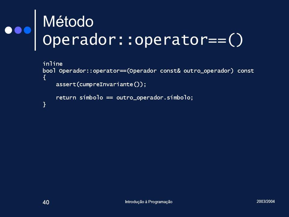 2003/2004 Introdução à Programação 40 Método Operador::operator==() inline bool Operador::operator==(Operador const& outro_operador) const { assert(cu