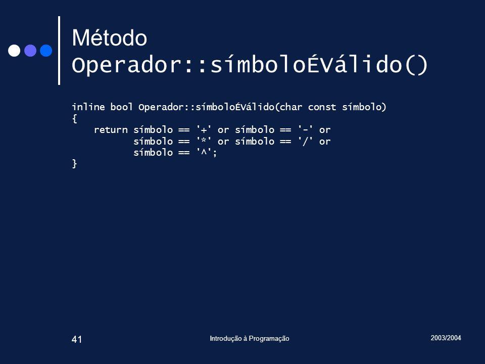 2003/2004 Introdução à Programação 41 Método Operador::símboloÉVálido() inline bool Operador::símboloÉVálido(char const símbolo) { return símbolo == '