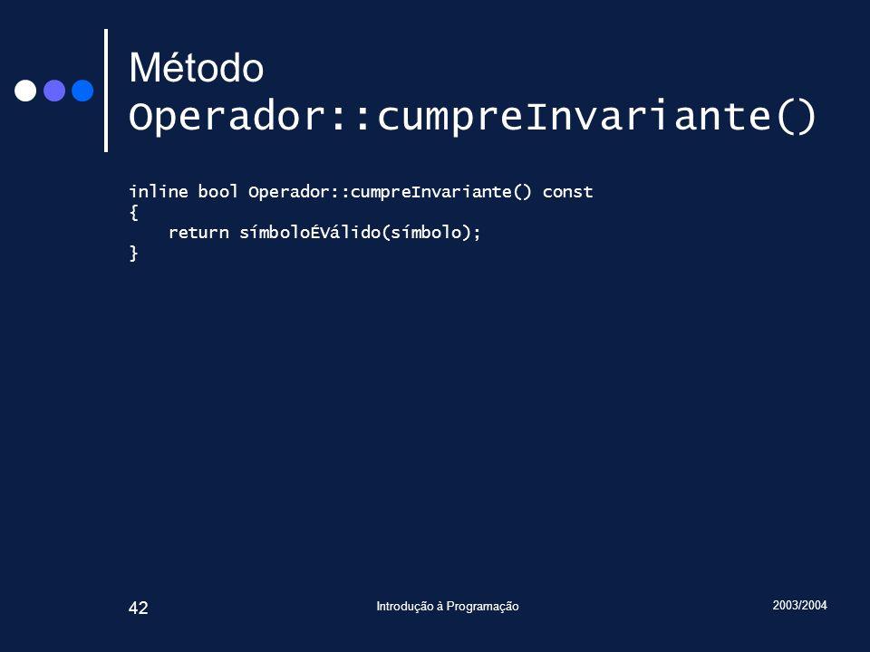 2003/2004 Introdução à Programação 42 Método Operador::cumpreInvariante() inline bool Operador::cumpreInvariante() const { return símboloÉVálido(símbo