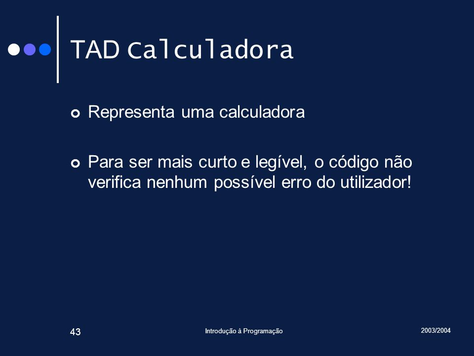 2003/2004 Introdução à Programação 43 TAD Calculadora Representa uma calculadora Para ser mais curto e legível, o código não verifica nenhum possível