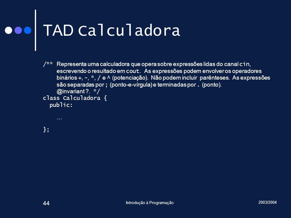 2003/2004 Introdução à Programação 44 TAD Calculadora /** Representa uma calculadora que opera sobre expressões lidas do canal cin, escrevendo o resul