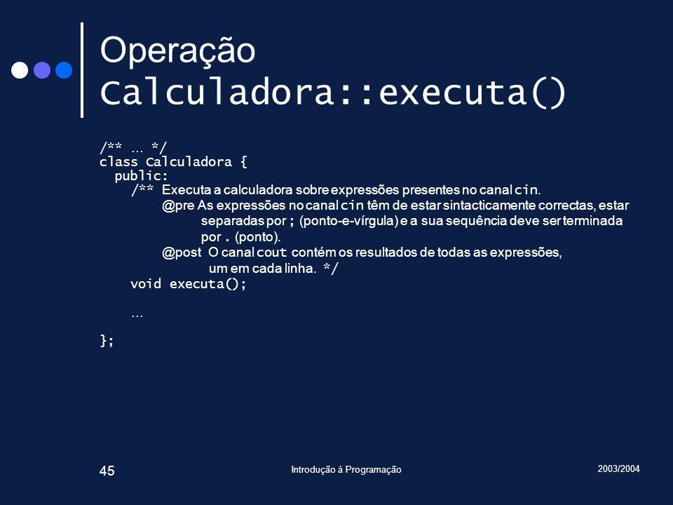 2003/2004 Introdução à Programação 45 Operação Calculadora::executa() /** … */ class Calculadora { public: /** Executa a calculadora sobre expressões