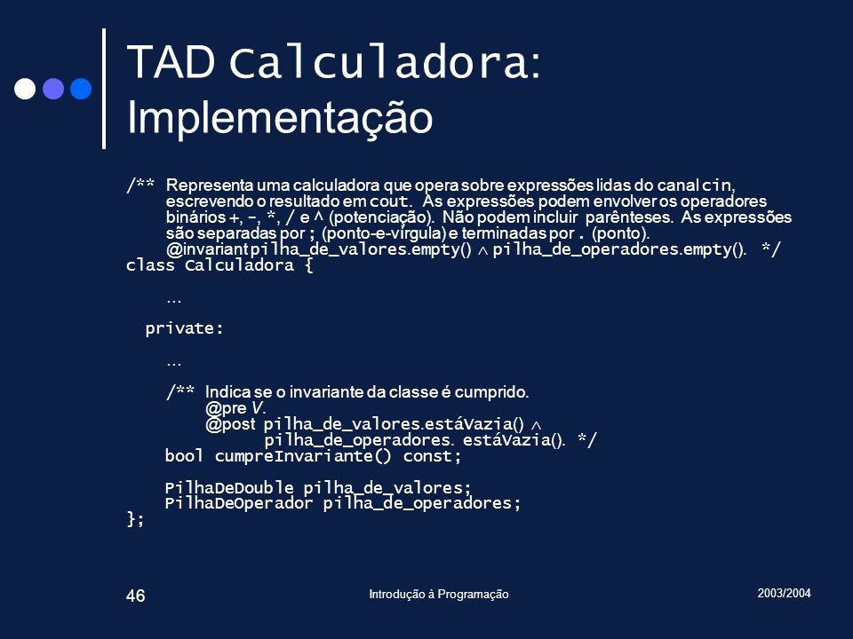 2003/2004 Introdução à Programação 46 TAD Calculadora : Implementação /** Representa uma calculadora que opera sobre expressões lidas do canal cin, es