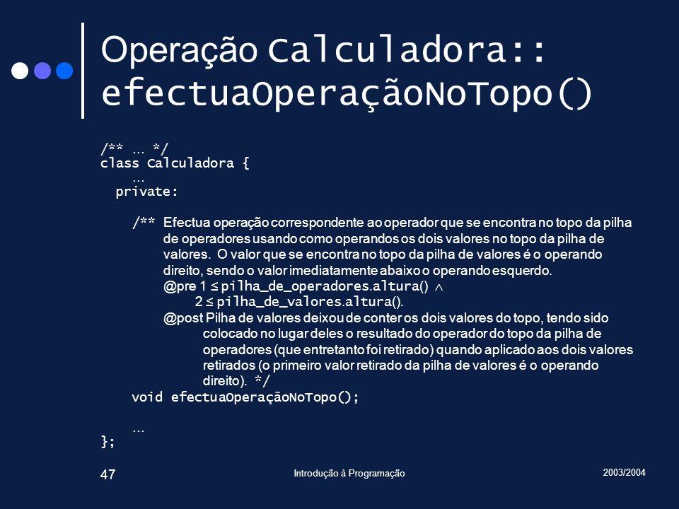 2003/2004 Introdução à Programação 47 Operação Calculadora:: efectuaOperaçãoNoTopo() /** … */ class Calculadora { … private: /** Efectua operação corr