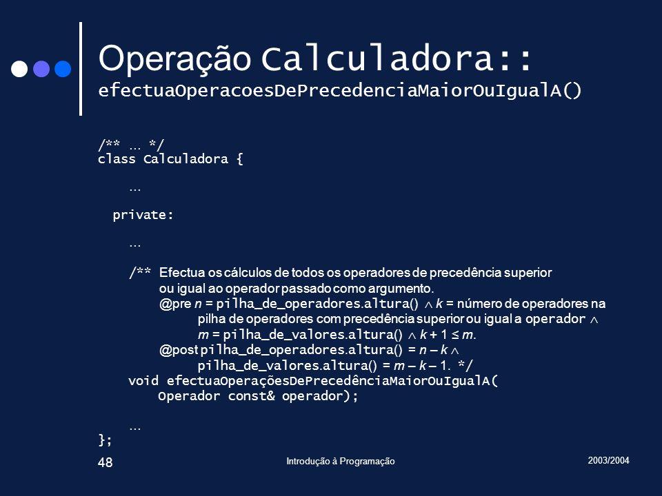 2003/2004 Introdução à Programação 48 Operação Calculadora:: efectuaOperacoesDePrecedenciaMaiorOuIgualA() /** … */ class Calculadora { … private: … /*