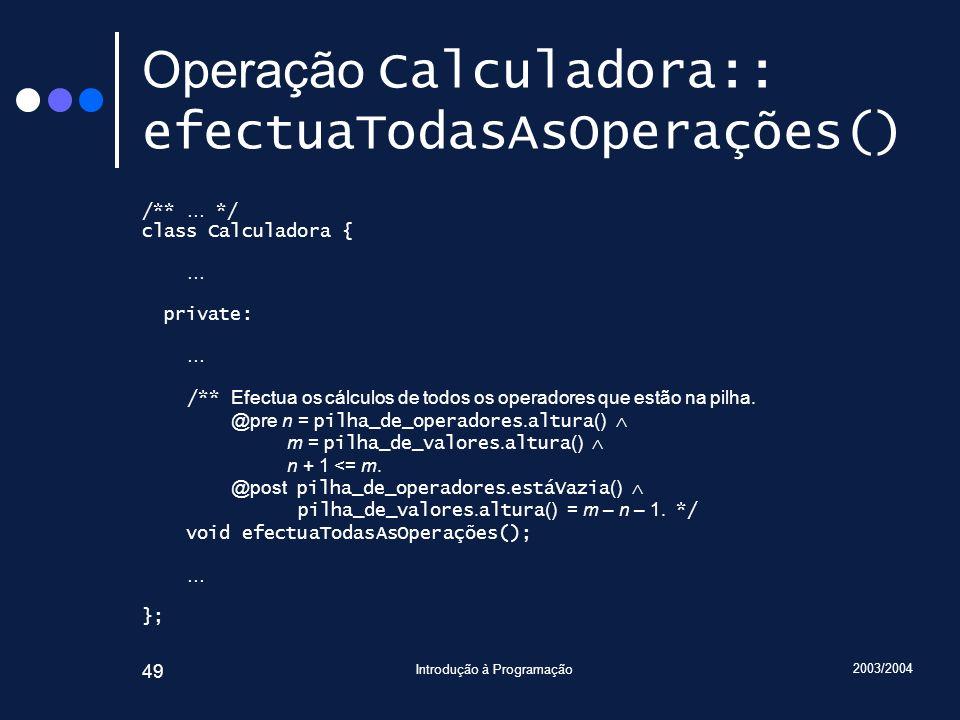 2003/2004 Introdução à Programação 49 Operação Calculadora:: efectuaTodasAsOperações() /** … */ class Calculadora { … private: … /** Efectua os cálcul