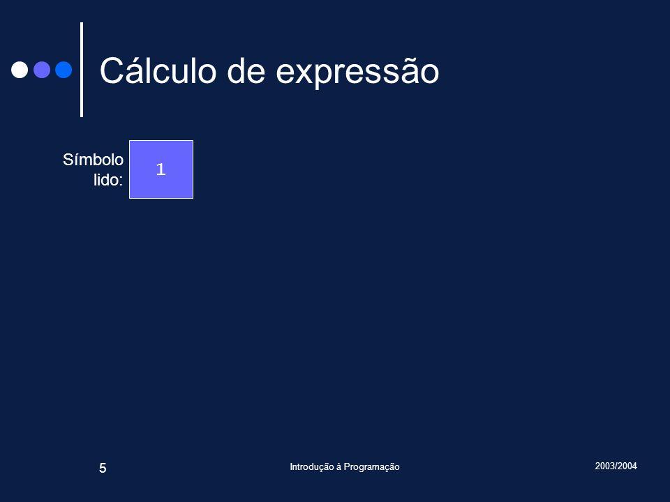 2003/2004 Introdução à Programação 5 Cálculo de expressão Símbolo lido: 1