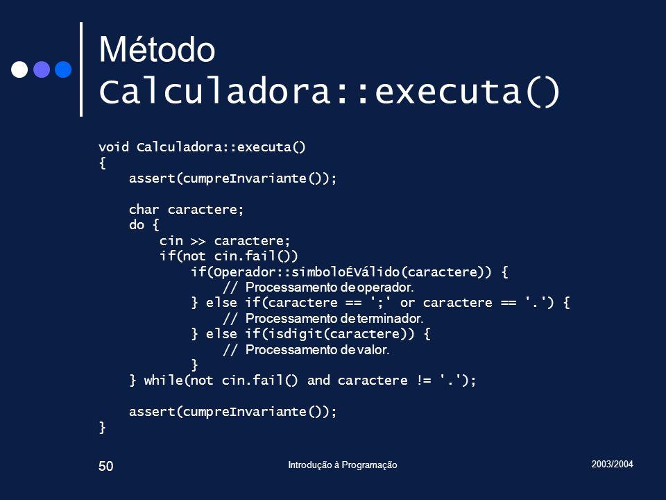 2003/2004 Introdução à Programação 50 Método Calculadora::executa() void Calculadora::executa() { assert(cumpreInvariante()); char caractere; do { cin