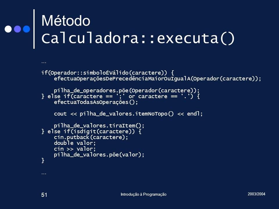2003/2004 Introdução à Programação 51 Método Calculadora::executa() … if(Operador::simboloÉVálido(caractere)) { efectuaOperaçõesDePrecedênciaMaiorOuIg