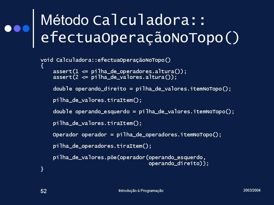 2003/2004 Introdução à Programação 52 Método Calculadora:: efectuaOperaçãoNoTopo() void Calculadora::efectuaOperaçãoNoTopo() { assert(1 <= pilha_de_op