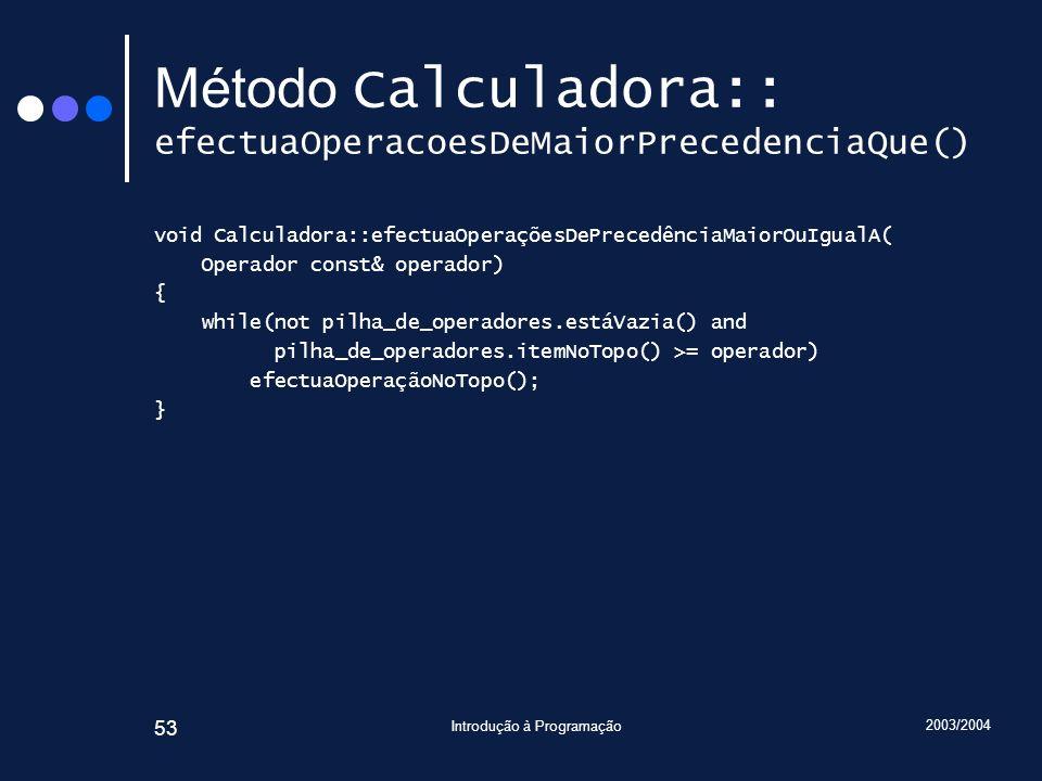 2003/2004 Introdução à Programação 53 Método Calculadora:: efectuaOperacoesDeMaiorPrecedenciaQue() void Calculadora::efectuaOperaçõesDePrecedênciaMaio