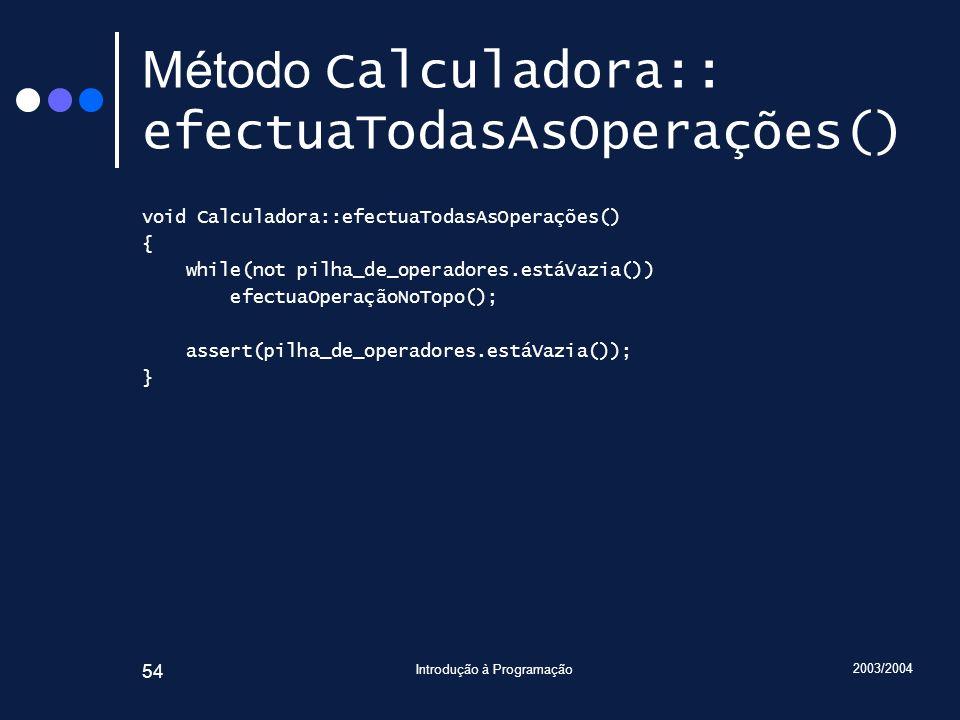 2003/2004 Introdução à Programação 54 Método Calculadora:: efectuaTodasAsOperações() void Calculadora::efectuaTodasAsOperações() { while(not pilha_de_