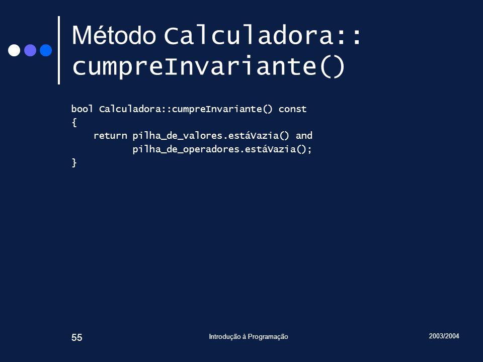 2003/2004 Introdução à Programação 55 Método Calculadora:: cumpreInvariante() bool Calculadora::cumpreInvariante() const { return pilha_de_valores.est