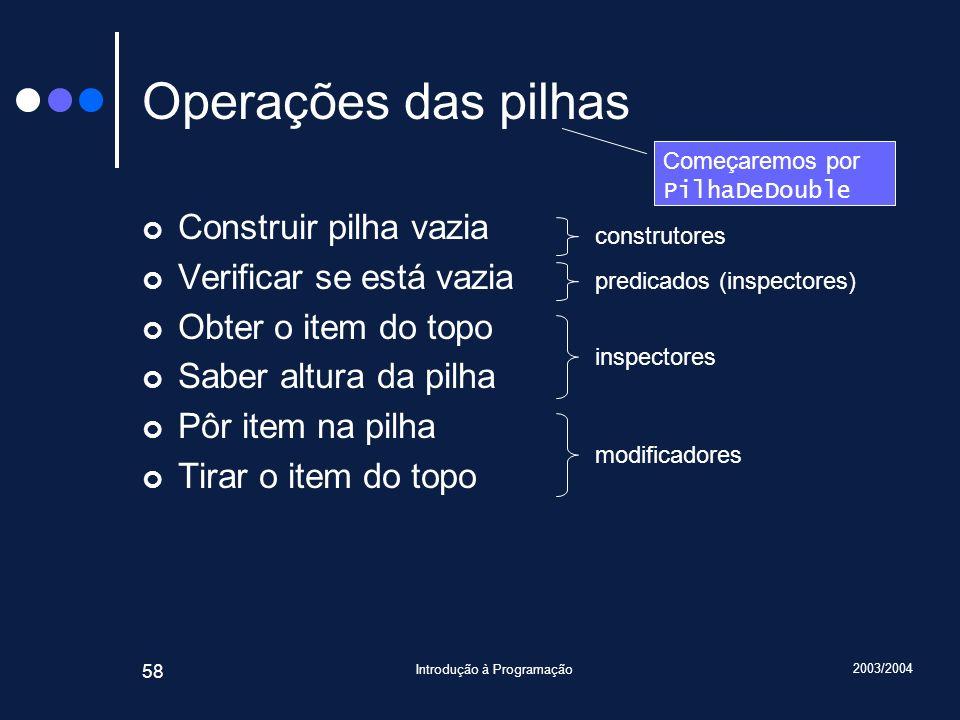 2003/2004 Introdução à Programação 58 Operações das pilhas Construir pilha vazia Verificar se está vazia Obter o item do topo Saber altura da pilha Pô