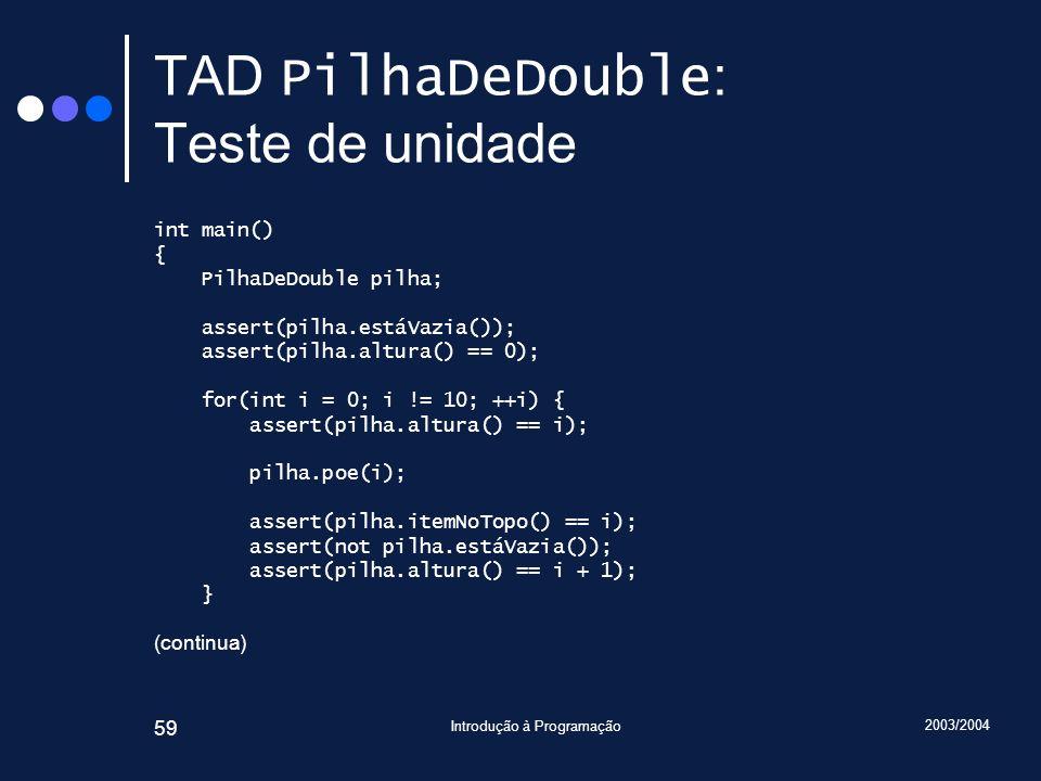 2003/2004 Introdução à Programação 59 TAD PilhaDeDouble : Teste de unidade int main() { PilhaDeDouble pilha; assert(pilha.estáVazia()); assert(pilha.a