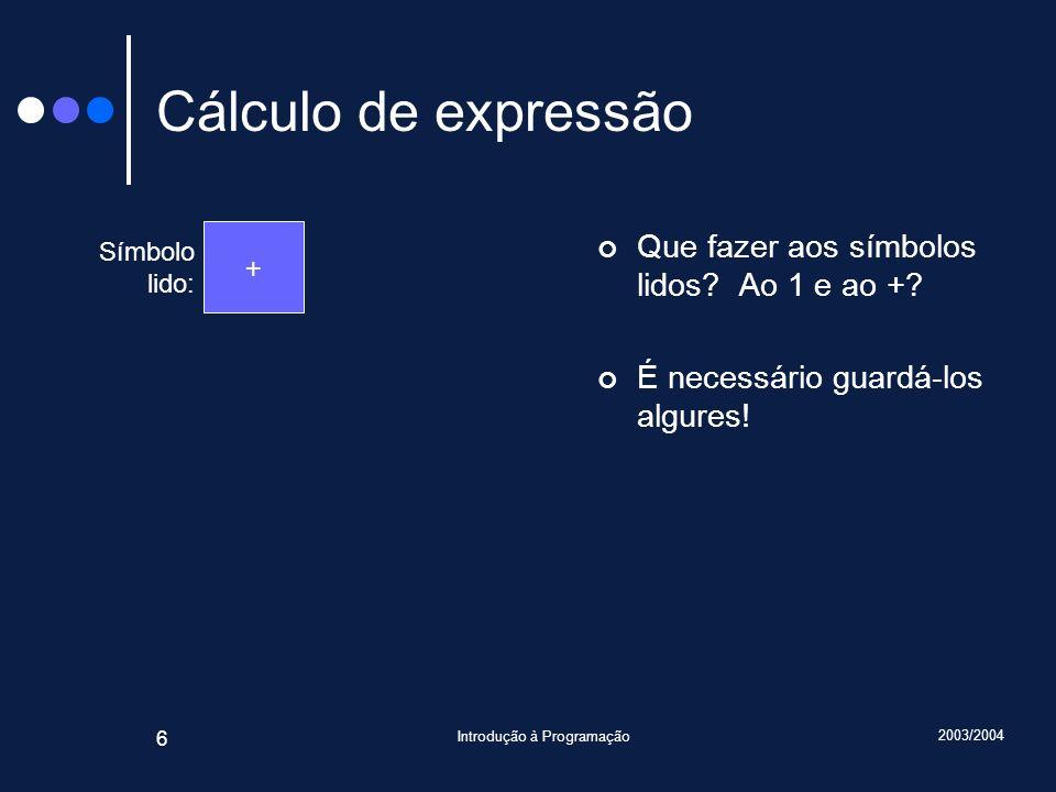 2003/2004 Introdução à Programação 6 Cálculo de expressão Que fazer aos símbolos lidos? Ao 1 e ao +? É necessário guardá-los algures! Símbolo lido: +