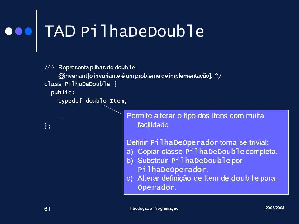2003/2004 Introdução à Programação 61 TAD PilhaDeDouble /** Representa pilhas de double. @invariant [o invariante é um problema de implementação]. */