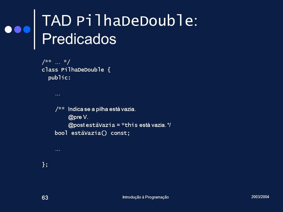 2003/2004 Introdução à Programação 63 TAD PilhaDeDouble : Predicados /** … */ class PilhaDeDouble { public: … /** Indica se a pilha está vazia. @pre V
