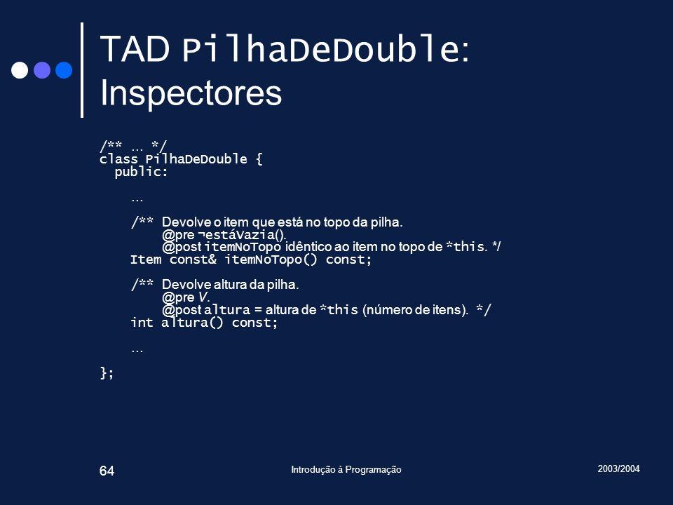 2003/2004 Introdução à Programação 64 TAD PilhaDeDouble : Inspectores /** … */ class PilhaDeDouble { public: … /** Devolve o item que está no topo da