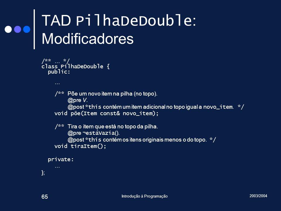 2003/2004 Introdução à Programação 65 TAD PilhaDeDouble : Modificadores /** … */ class PilhaDeDouble { public: … /** Põe um novo item na pilha (no top