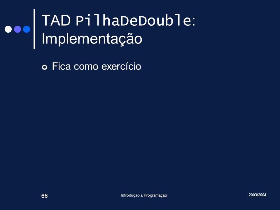 2003/2004 Introdução à Programação 66 TAD PilhaDeDouble : Implementação Fica como exercício