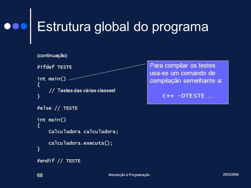 2003/2004 Introdução à Programação 68 Estrutura global do programa (continuação) #ifdef TESTE int main() { // Testes das várias classes! } #else // TE