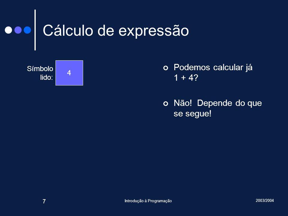 2003/2004 Introdução à Programação 7 Cálculo de expressão Podemos calcular já 1 + 4? Não! Depende do que se segue! Símbolo lido: 4