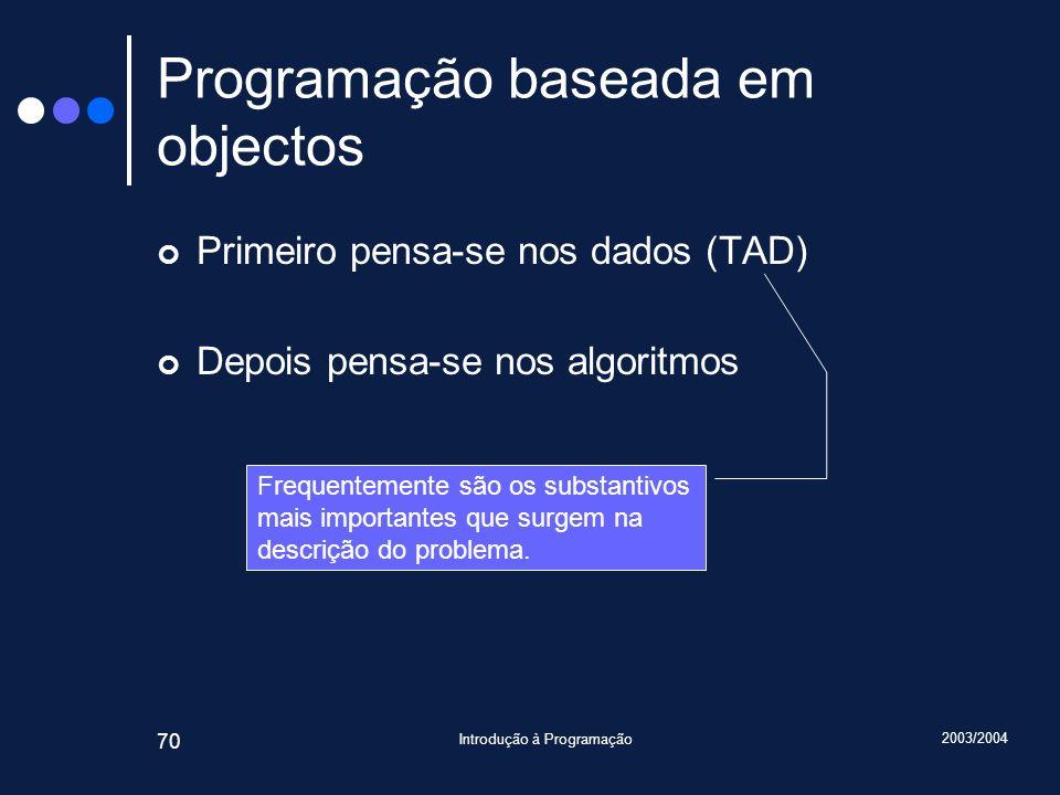 2003/2004 Introdução à Programação 70 Programação baseada em objectos Primeiro pensa-se nos dados (TAD) Depois pensa-se nos algoritmos Frequentemente