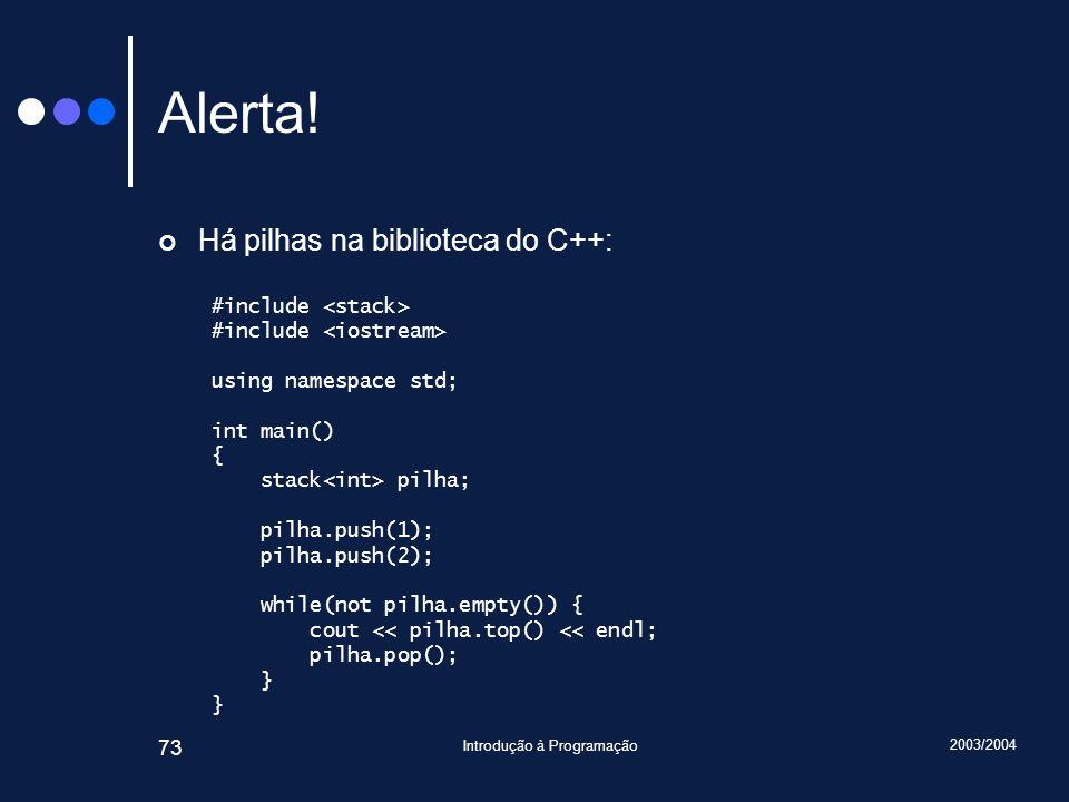 2003/2004 Introdução à Programação 73 Alerta! Há pilhas na biblioteca do C++: #include using namespace std; int main() { stack pilha; pilha.push(1); p