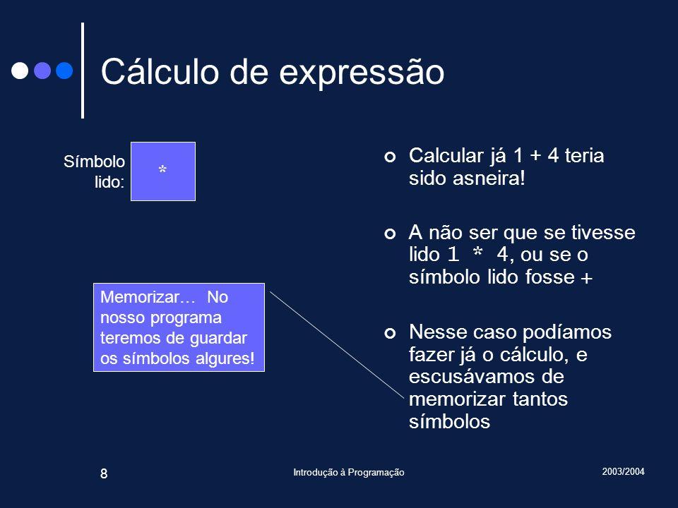 2003/2004 Introdução à Programação 8 Cálculo de expressão Calcular já 1 + 4 teria sido asneira! A não ser que se tivesse lido 1 * 4, ou se o símbolo l
