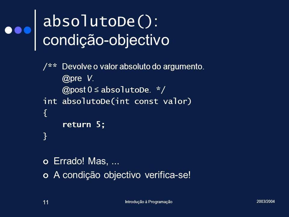 2003/2004 Introdução à Programação 11 absolutoDe() : condição-objectivo /** Devolve o valor absoluto do argumento.