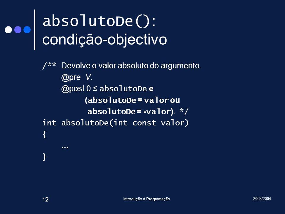 2003/2004 Introdução à Programação 12 absolutoDe() : condição-objectivo /** Devolve o valor absoluto do argumento.