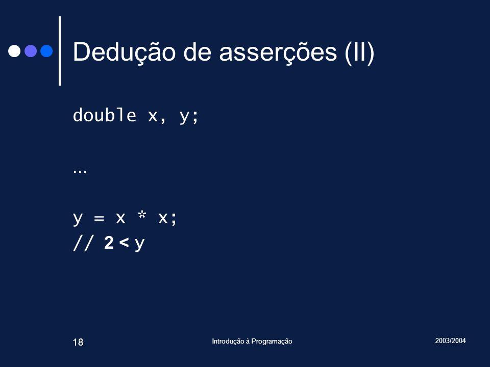 2003/2004 Introdução à Programação 18 Dedução de asserções (II) double x, y;... y = x * x; // 2 < y