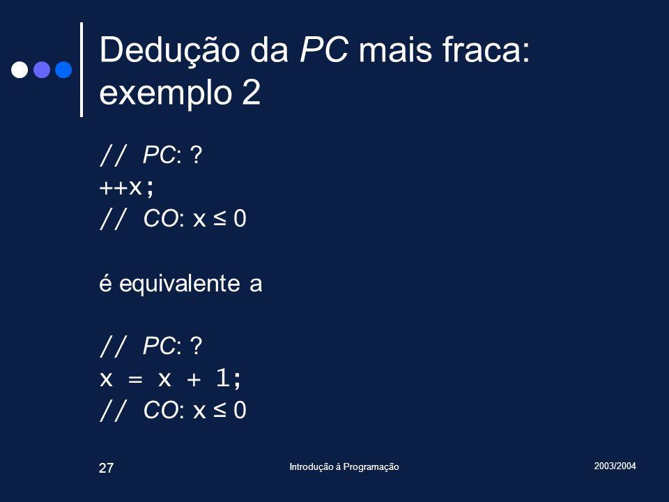 2003/2004 Introdução à Programação 27 Dedução da PC mais fraca: exemplo 2 // PC: .